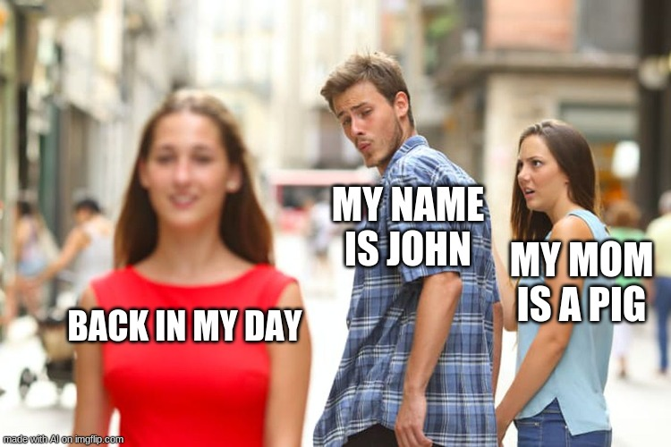 Distracted Boyfriend |  MY NAME IS JOHN; MY MOM IS A PIG; BACK IN MY DAY | image tagged in memes,distracted boyfriend | made w/ Imgflip meme maker