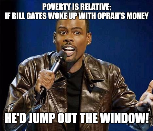 Chris Rock - Poverty is Relative 001 |  POVERTY IS RELATIVE; IF BILL GATES WOKE UP WITH OPRAH'S MONEY; HE'D JUMP OUT THE WINDOW! | image tagged in chris rock | made w/ Imgflip meme maker