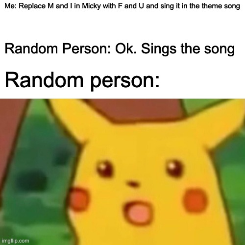 Trueth |  Me: Replace M and I in Micky with F and U and sing it in the theme song; Random Person: Ok. Sings the song; Random person: | image tagged in memes,surprised pikachu,micky mouse | made w/ Imgflip meme maker