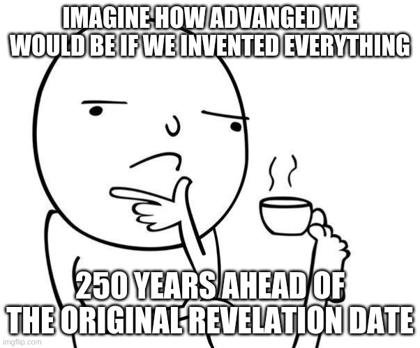 What inventions would we have by now? |  IMAGINE HOW ADVANGED WE WOULD BE IF WE INVENTED EVERYTHING; 250 YEARS AHEAD OF THE ORIGINAL REVELATION DATE | image tagged in hmmm | made w/ Imgflip meme maker