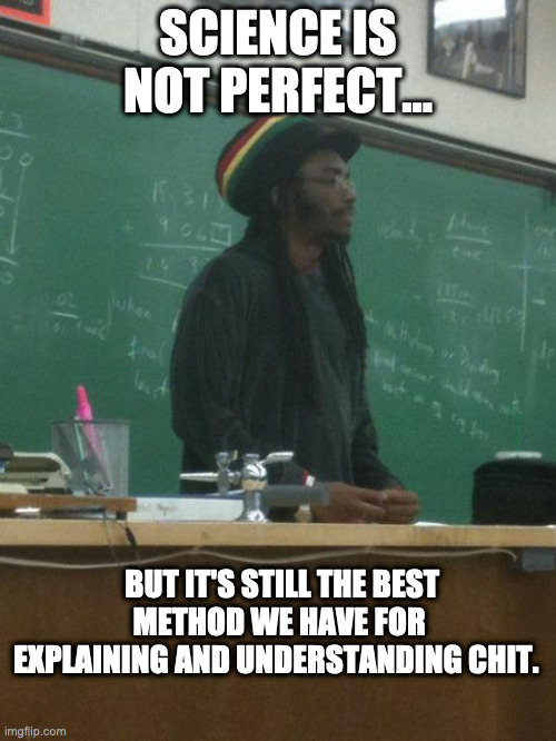 Science Win 101 |  SCIENCE IS NOT PERFECT... BUT IT'S STILL THE BEST METHOD WE HAVE FOR EXPLAINING AND UNDERSTANDING CHIT. | image tagged in rasta science teacher,science,you know i'm something of a scientist myself | made w/ Imgflip meme maker