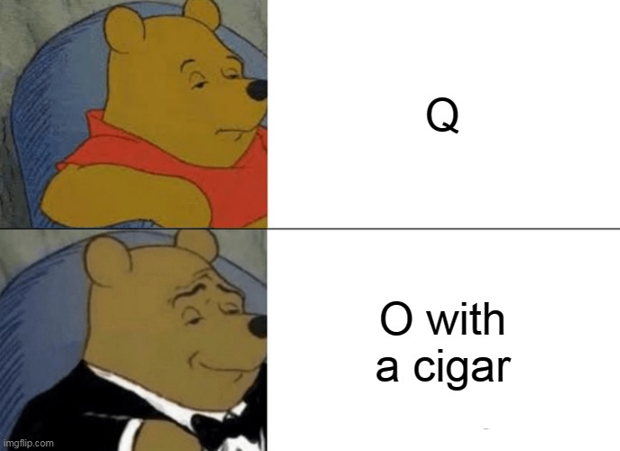 yes |  Q; O with a cigar | image tagged in memes,tuxedo winnie the pooh | made w/ Imgflip meme maker