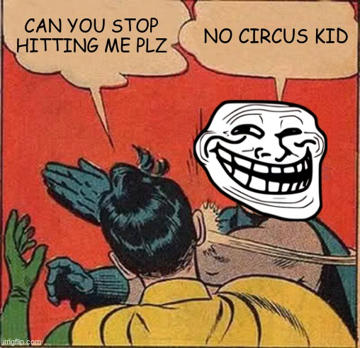 Batman Slapping Robin Meme |  CAN YOU STOP HITTING ME PLZ; NO CIRCUS KID | image tagged in memes,batman slapping robin | made w/ Imgflip meme maker