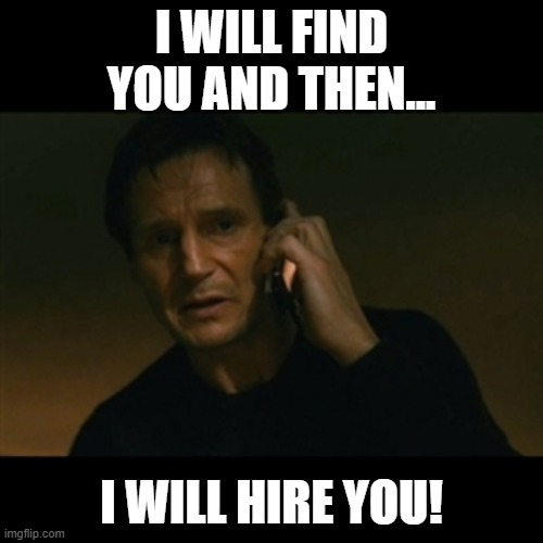 I will find you and then...I will hire you |  I WILL FIND YOU AND THEN... I WILL HIRE YOU! | image tagged in memes,liam neeson taken,job hunting,work,work appreciation,recruiter | made w/ Imgflip meme maker
