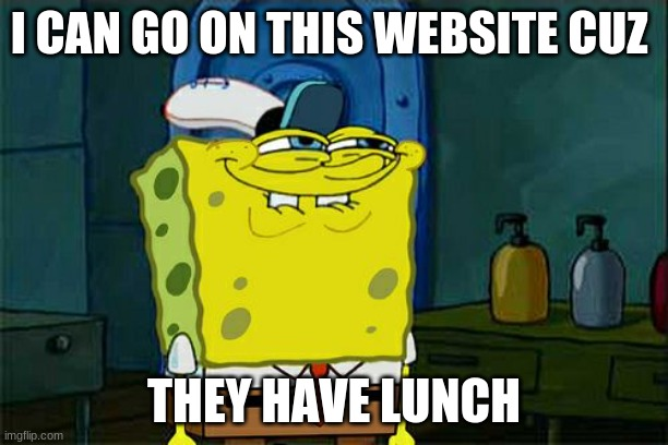 Teachers have lunch! |  I CAN GO ON THIS WEBSITE CUZ; THEY HAVE LUNCH | image tagged in teachers,lunch break,got,away,with,this | made w/ Imgflip meme maker