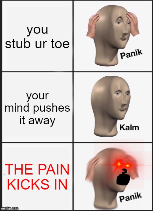 Panik Kalm Panik Meme | you stub ur toe your mind pushes it away THE PAIN KICKS IN | image tagged in memes,panik kalm panik | made w/ Imgflip meme maker