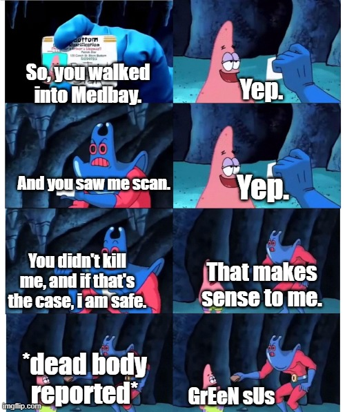 I swear it happened to me. |  So, you walked into Medbay. Yep. And you saw me scan. Yep. You didn't kill me, and if that's the case, i am safe. That makes sense to me. *dead body reported*; GrEeN sUs | image tagged in patrick not my wallet,among us,wallet,medbay,scan,it's funny how dumb you are bill cipher | made w/ Imgflip meme maker