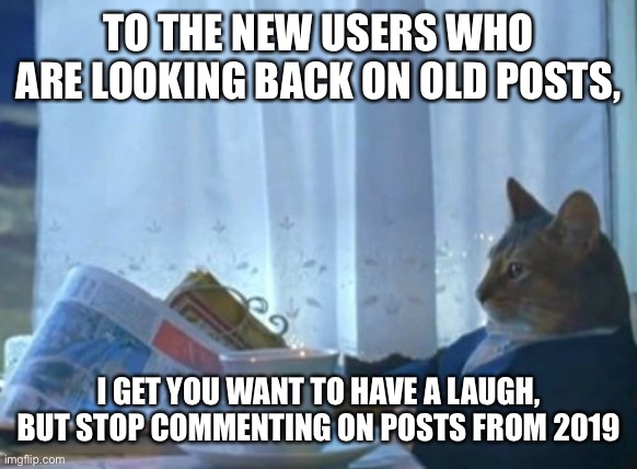 Like seriously stop |  TO THE NEW USERS WHO ARE LOOKING BACK ON OLD POSTS, I GET YOU WANT TO HAVE A LAUGH, BUT STOP COMMENTING ON POSTS FROM 2019 | image tagged in memes,i should buy a boat cat | made w/ Imgflip meme maker
