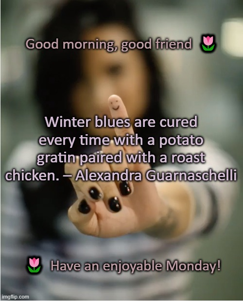 Good morning, friend |  Good morning, good friend  🌷; Winter blues are cured every time with a potato gratin paired with a roast chicken. – Alexandra Guarnaschelli; 🌷  Have an enjoyable Monday! | image tagged in smiley | made w/ Imgflip meme maker