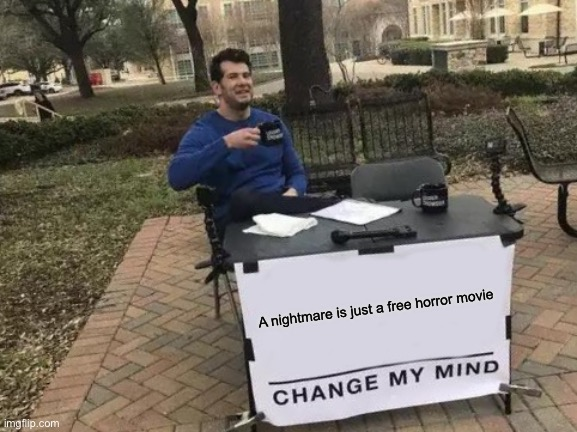 Change My Mind Meme |  A nightmare is just a free horror movie | image tagged in horror,movie | made w/ Imgflip meme maker