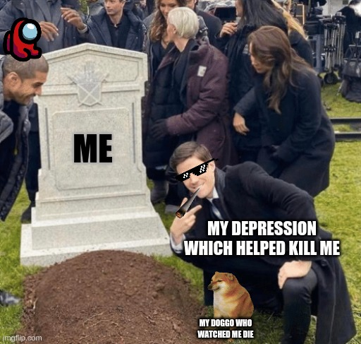 Me |  ME; MY DEPRESSION WHICH HELPED KILL ME; MY DOGGO WHO WATCHED ME DIE | image tagged in grant gustin over grave | made w/ Imgflip meme maker
