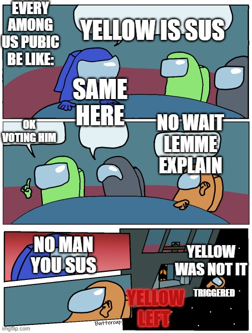 Among Us Meeting |  EVERY AMONG US PUBIC BE LIKE:; YELLOW IS SUS; SAME HERE; OK VOTING HIM; NO WAIT LEMME EXPLAIN; YELLOW WAS NOT IT; NO MAN YOU SUS; TRIGGERED; YELLOW LEFT | image tagged in among us meeting | made w/ Imgflip meme maker
