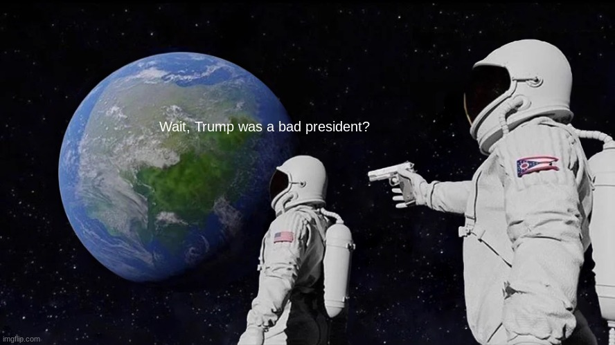 Always Has Been |  Wait, Trump was a bad president? | image tagged in memes,always has been | made w/ Imgflip meme maker