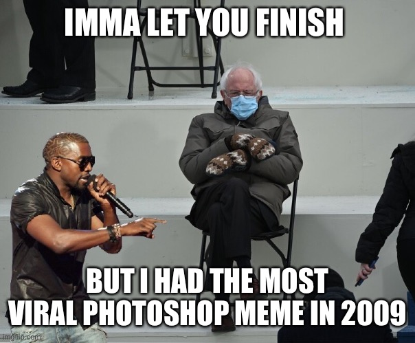 Kanye interrupts Bernie |  IMMA LET YOU FINISH; BUT I HAD THE MOST VIRAL PHOTOSHOP MEME IN 2009 | image tagged in bernie,kanye,interupting kanye,bernie mittens | made w/ Imgflip meme maker