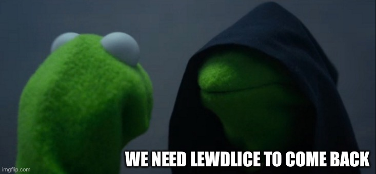 Evil Kermit |  WE NEED LEWDLICE TO COME BACK | image tagged in memes,evil kermit | made w/ Imgflip meme maker