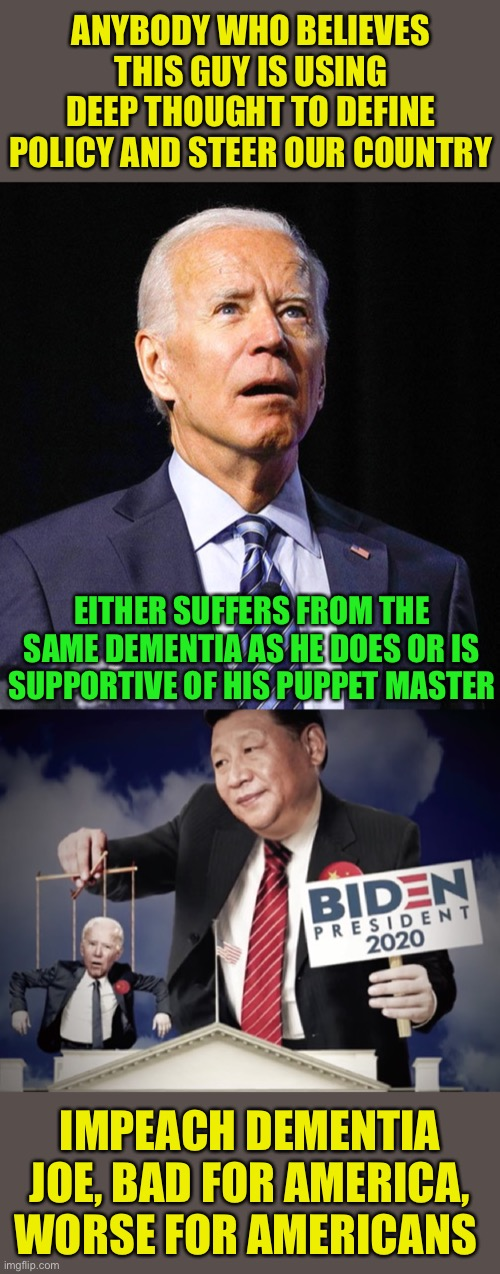 ANYBODY WHO BELIEVES THIS GUY IS USING DEEP THOUGHT TO DEFINE POLICY AND STEER OUR COUNTRY; EITHER SUFFERS FROM THE SAME DEMENTIA AS HE DOES OR IS SUPPORTIVE OF HIS PUPPET MASTER; IMPEACH DEMENTIA JOE, BAD FOR AMERICA, WORSE FOR AMERICANS | image tagged in joe biden,creepy joe biden,traitors,democratic socialism,liar liar pants on fire,liar | made w/ Imgflip meme maker