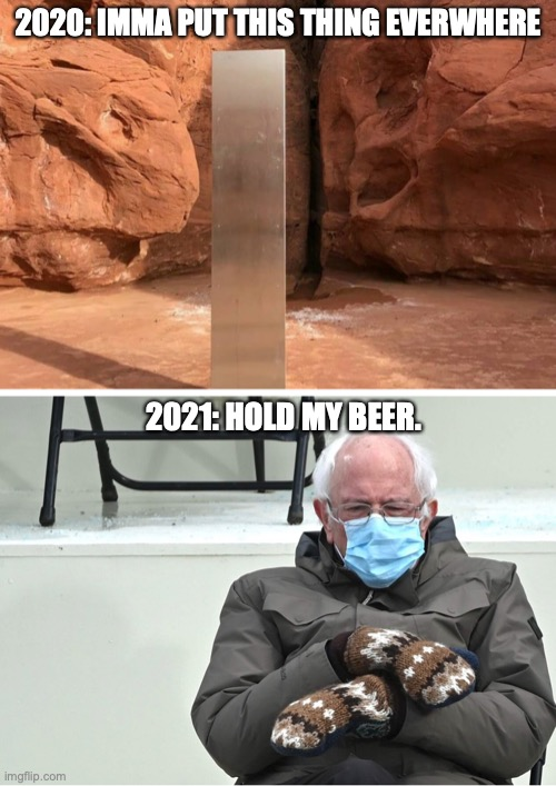 Monolith vs. Bernie |  2020: IMMA PUT THIS THING EVERWHERE; 2021: HOLD MY BEER. | image tagged in monolith,bernie sanders,mittens,2020,2021 | made w/ Imgflip meme maker