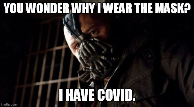 Permission Bane |  YOU WONDER WHY I WEAR THE MASK? I HAVE COVID. | image tagged in memes,permission bane,memes | made w/ Imgflip meme maker