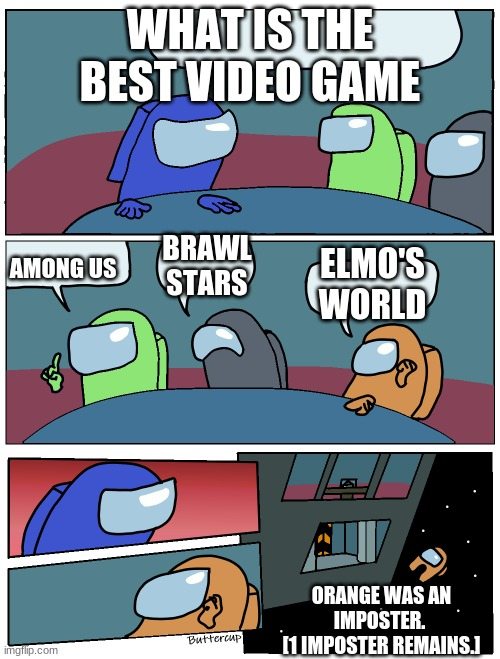 Among Us Meeting |  WHAT IS THE BEST VIDEO GAME; BRAWL STARS; ELMO'S WORLD; AMONG US; ORANGE WAS AN IMPOSTER.  [1 IMPOSTER REMAINS.] | image tagged in among us meeting | made w/ Imgflip meme maker