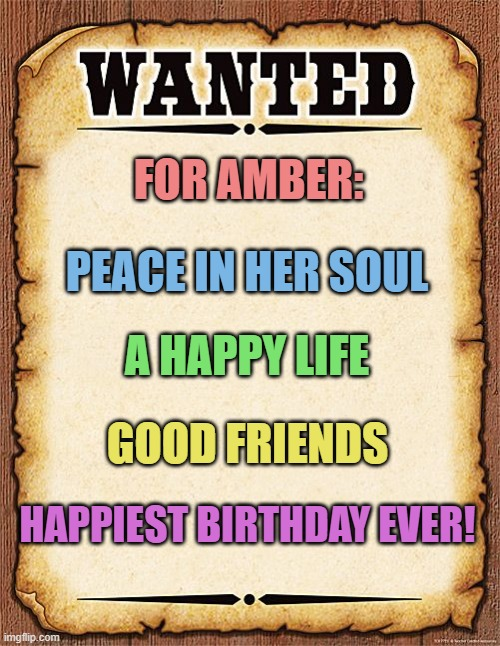 wanted poster |  FOR AMBER:; PEACE IN HER SOUL; A HAPPY LIFE; GOOD FRIENDS; HAPPIEST BIRTHDAY EVER! | image tagged in wanted poster | made w/ Imgflip meme maker