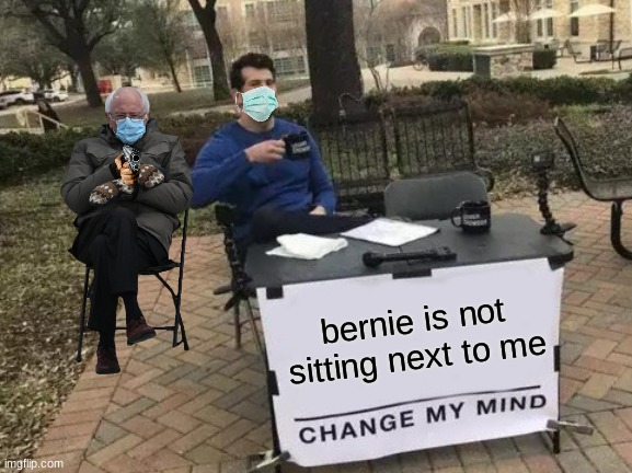 Change My Mind |  bernie is not sitting next to me | image tagged in memes,change my mind | made w/ Imgflip meme maker