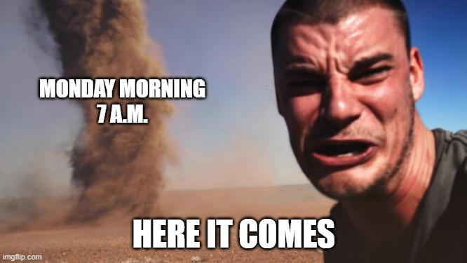 Back To Reality |  MONDAY MORNING 7 A.M. HERE IT COMES | image tagged in tornado guy | made w/ Imgflip meme maker