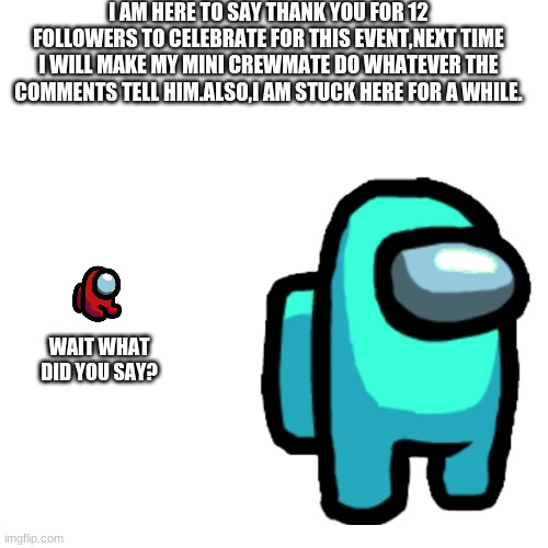 announcment |  I AM HERE TO SAY THANK YOU FOR 12 FOLLOWERS TO CELEBRATE FOR THIS EVENT,NEXT TIME I WILL MAKE MY MINI CREWMATE DO WHATEVER THE COMMENTS TELL HIM.ALSO,I AM STUCK HERE FOR A WHILE. WAIT WHAT DID YOU SAY? | made w/ Imgflip meme maker