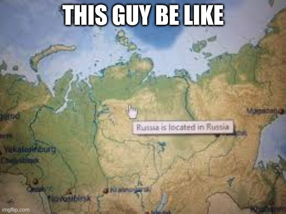 THIS GUY BE LIKE | image tagged in russia is located in russia | made w/ Imgflip meme maker