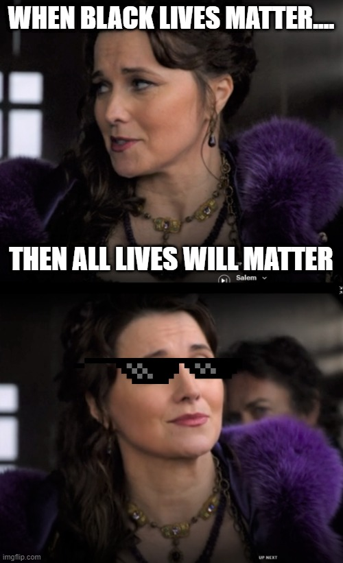 Cool Countess |  WHEN BLACK LIVES MATTER.... THEN ALL LIVES WILL MATTER | image tagged in black lives matter,too cool,all lives matter,sunglasses,salem,tv series | made w/ Imgflip meme maker