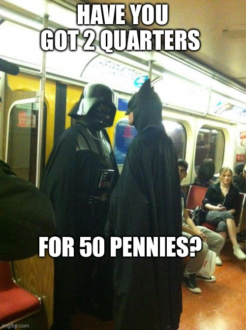 HAVE YOU GOT 2 QUARTERS; FOR 50 PENNIES? | image tagged in change,batman | made w/ Imgflip meme maker