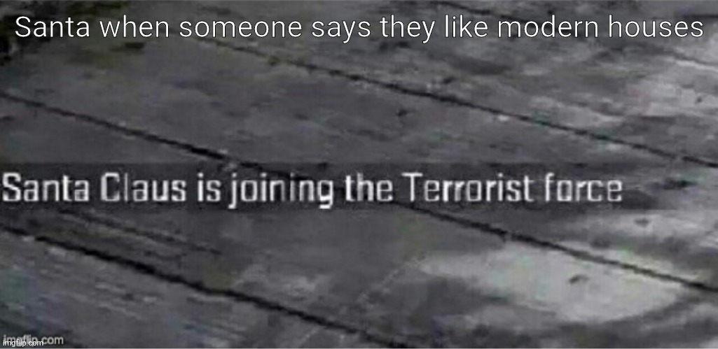 He shows no remorse |  Santa when someone says they like modern houses | image tagged in santa claus is joining the terrorist force | made w/ Imgflip meme maker