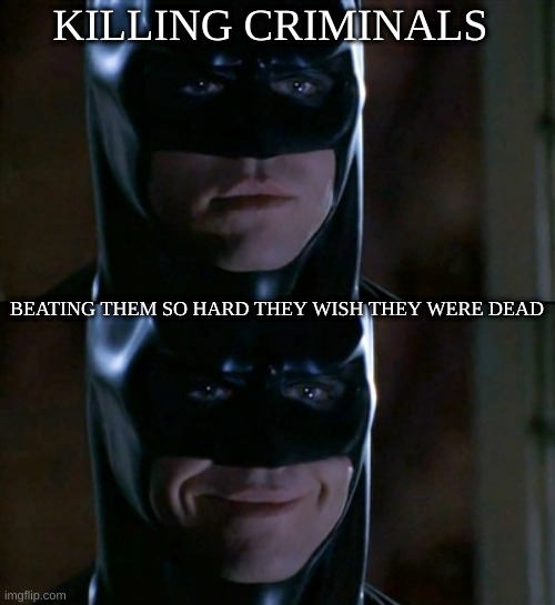 Batman Smiles Meme |  KILLING CRIMINALS; BEATING THEM SO HARD THEY WISH THEY WERE DEAD | image tagged in memes,batman smiles | made w/ Imgflip meme maker
