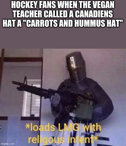 "Loads LMG with religious intent |  HOCKEY FANS WHEN THE VEGAN TEACHER CALLED A CANADIENS HAT A ""CARROTS AND HUMMUS HAT"" 