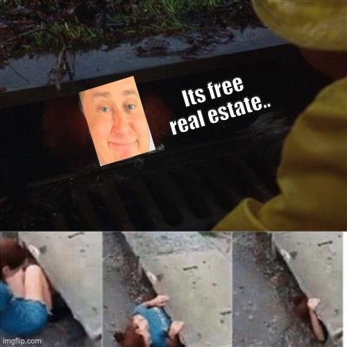 pennywise in sewer |  Its free real estate.. | image tagged in pennywise in sewer | made w/ Imgflip meme maker
