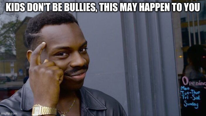 Roll Safe Think About It Meme | KIDS DON'T BE BULLIES, THIS MAY HAPPEN TO YOU | image tagged in memes,roll safe think about it | made w/ Imgflip meme maker