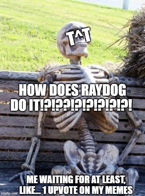 does this count as gaming? meme making... |  T^T; HOW DOES RAYDOG DO IT!?!??!?!?!?!?!?! ME WAITING FOR AT LEAST, LIKE... 1 UPVOTE ON MY MEMES | image tagged in memes,waiting skeleton,yeet,bruh moment,original meme | made w/ Imgflip meme maker