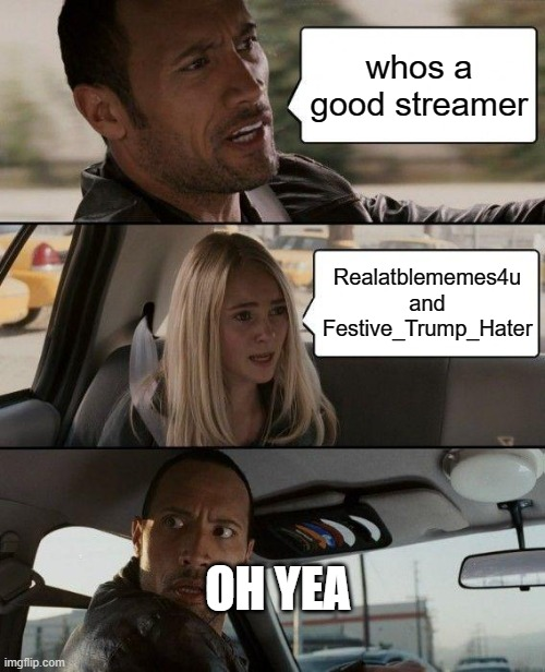 sorry for my bad spelling |  whos a good streamer; Realatblememes4u and Festive_Trump_Hater; OH YEA | image tagged in memes,the rock driving | made w/ Imgflip meme maker