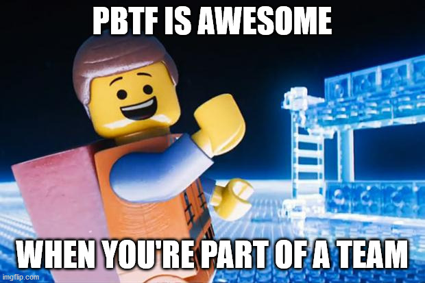Lego Movie |  PBTF IS AWESOME; WHEN YOU'RE PART OF A TEAM | image tagged in lego movie | made w/ Imgflip meme maker