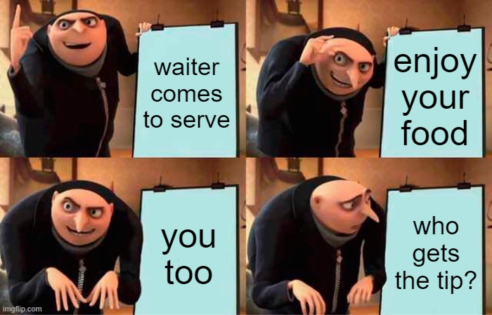Gru's Plan Meme | waiter comes to serve enjoy your food you too who gets the tip? | image tagged in memes,gru's plan | made w/ Imgflip meme maker