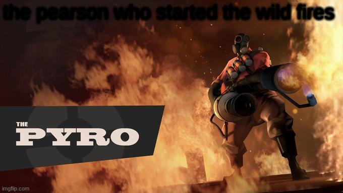 The Pyro - TF2 | the person who started the wild fires | image tagged in the pyro - tf2 | made w/ Imgflip meme maker