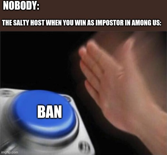 But seriously people need to stop being salty |  NOBODY:; THE SALTY HOST WHEN YOU WIN AS IMPOSTOR IN AMONG US:; BAN | image tagged in memes,blank nut button | made w/ Imgflip meme maker