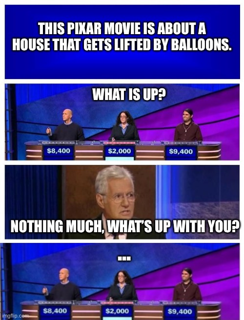 Funny Jeopardy Moment |  THIS PIXAR MOVIE IS ABOUT A HOUSE THAT GETS LIFTED BY BALLOONS. WHAT IS UP? NOTHING MUCH, WHAT'S UP WITH YOU? ... | image tagged in jeopardy blank | made w/ Imgflip meme maker