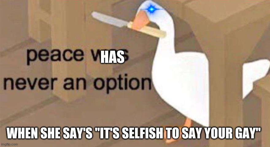 "Untitled Goose Peace Was Never an Option | HAS WHEN SHE SAY'S ""IT'S SELFISH TO SAY YOUR GAY"" 
