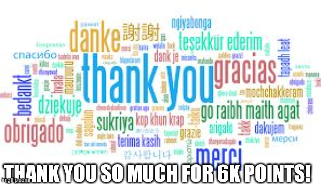 Thanks! |  THANK YOU SO MUCH FOR 6K POINTS! | image tagged in thank you | made w/ Imgflip meme maker