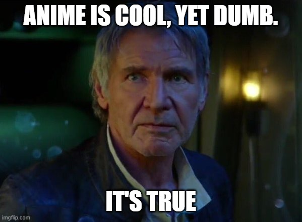 ANIME IS COOL, YET DUMB. IT'S TRUE | image tagged in it's true all of it | made w/ Imgflip meme maker