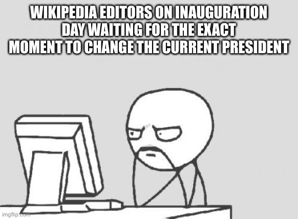 Inauguration Day |  WIKIPEDIA EDITORS ON INAUGURATION DAY WAITING FOR THE EXACT MOMENT TO CHANGE THE CURRENT PRESIDENT | image tagged in memes,computer guy,wikipedia,rage comics,inauguration,inauguration day | made w/ Imgflip meme maker