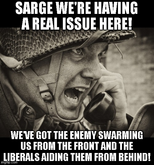 WW2 US Soldier yelling radio |  SARGE WE'RE HAVING A REAL ISSUE HERE! WE'VE GOT THE ENEMY SWARMING US FROM THE FRONT AND THE LIBERALS AIDING THEM FROM BEHIND! | image tagged in ww2 us soldier yelling radio | made w/ Imgflip meme maker