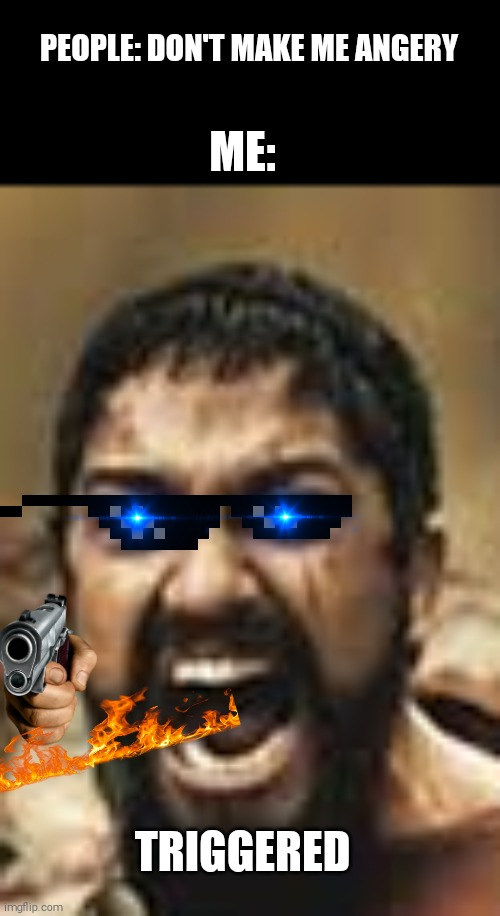 Angery |  PEOPLE: DON'T MAKE ME ANGERY; ME:; TRIGGERED | image tagged in this is sparta,laser eyes | made w/ Imgflip meme maker