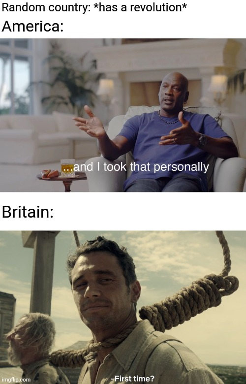Random country: *has a revolution*; America:; Britain: | image tagged in and i took that personally,first time,great britain,united states,revolution | made w/ Imgflip meme maker