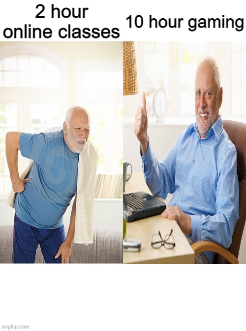 Literally no one... |  2 hour online classes; 10 hour gaming | image tagged in memes,running away balloon,hide the pain harold,harold | made w/ Imgflip meme maker